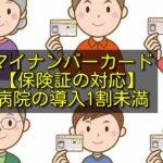 マイナンバーカード【保険証の対応】病院の導入1割未満